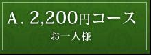 A. 2,200円コース<br /> お一人様・税込み
